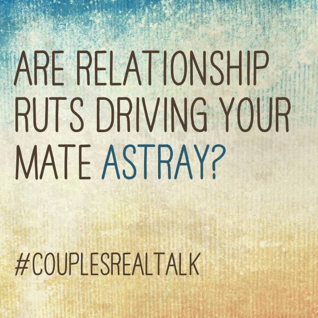 Marriage ~ Is rut driving your mate astray?